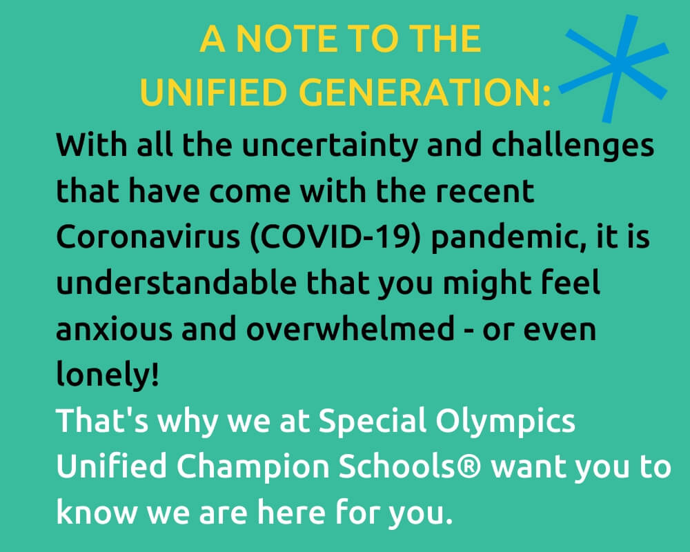 A note to the Unified Generation: With all the uncertainty and challenges that have come with the recent Coronavirus (COVID-19) pandemic, it is understandable that you might feel anxious and overwhelmed or even lonely! That's why we at Special Olympics Unified Champion Schools want you to know we are here for you.