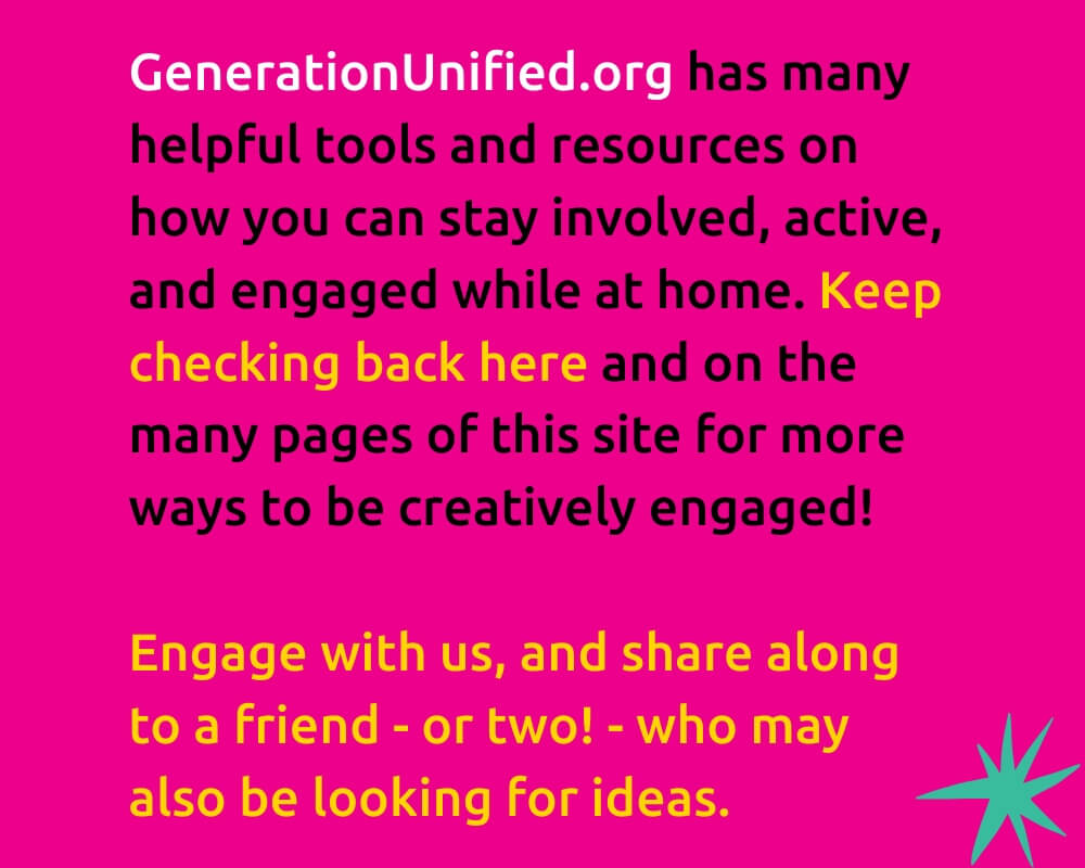 GenerationUnified.org has many helpful tools and resources on how you can stay involved, active, and engaged while at home. Keep checking back here and on the many pages of this site for more ways to be creatively engaged! Engage with us, and share along to a friend - or two! - who may also be looking for ideas.