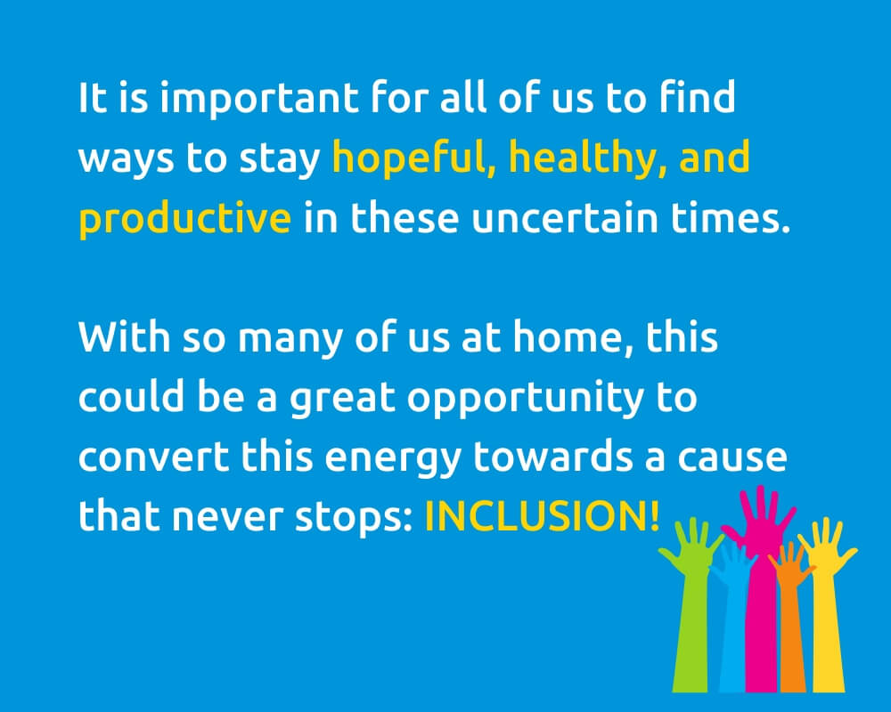 It is important for all of us to find ways to stay hopeful, healthy, and productive in these uncertain times. With so many of us at home, this could be a great opportunity to convert this energy towards a cause that never stops: INCLUSION!